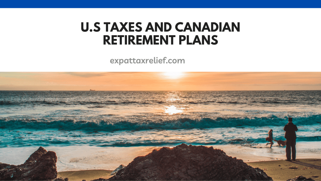 U.S Taxes and Canadian Retirement plans